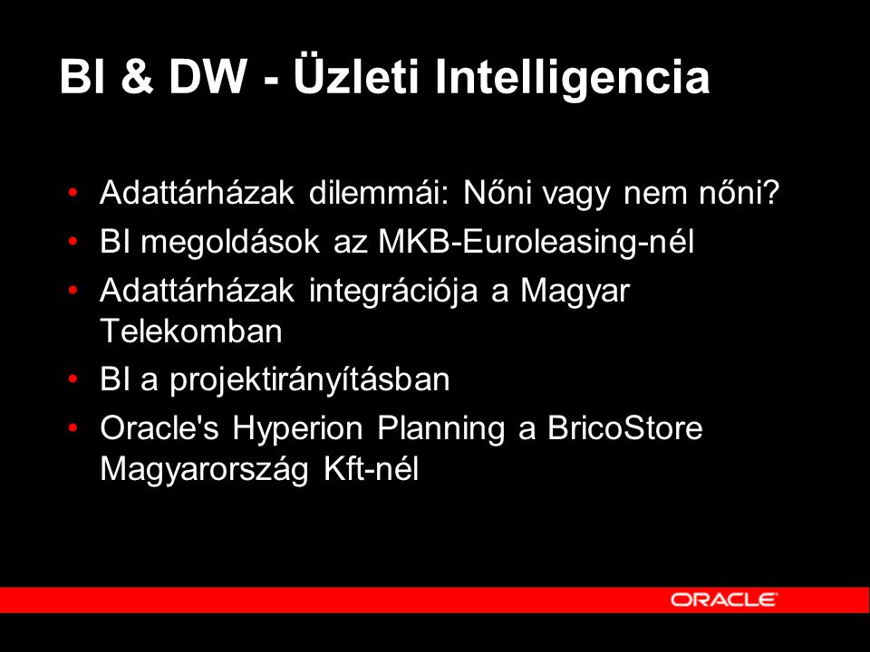 BI & DW - Üzleti Intelligencia •Adattárházak dilemmái: Nőni vagy nem nőni? •BI megoldások az MKB-Euroleasing-nél •Adattárházak integrációja a Magyar T