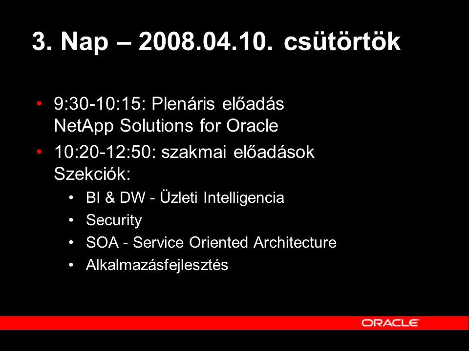 3. Nap – 2008.04.10. csütörtök •9:30-10:15: Plenáris előadás NetApp Solutions for Oracle •10:20-12:50: szakmai előadások Szekciók: •BI & DW - Üzleti I
