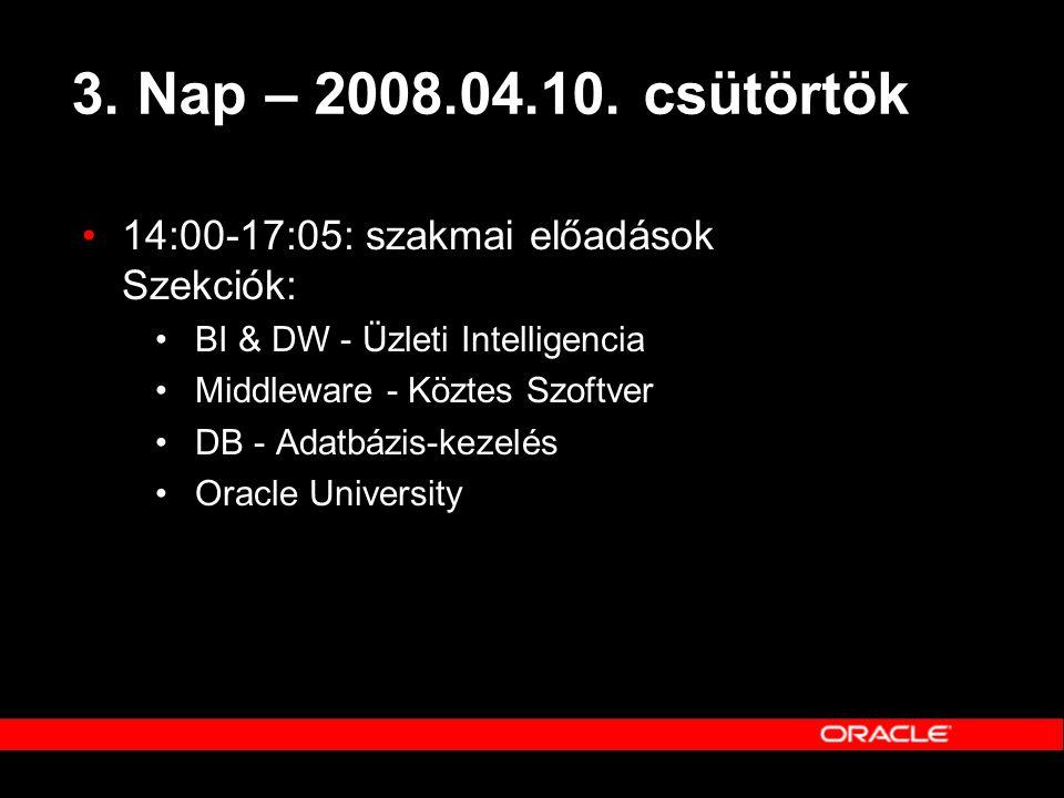 3. Nap – 2008.04.10. csütörtök •14:00-17:05: szakmai előadások Szekciók: •BI & DW - Üzleti Intelligencia •Middleware - Köztes Szoftver •DB - Adatbázis