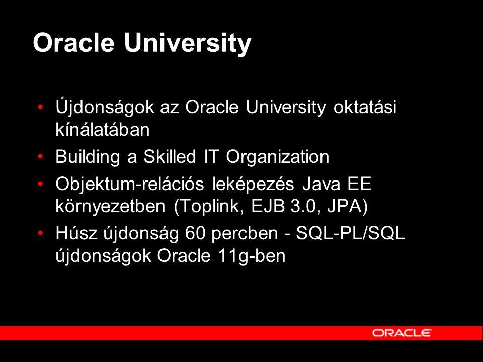 Oracle University •Újdonságok az Oracle University oktatási kínálatában •Building a Skilled IT Organization •Objektum-relációs leképezés Java EE körny