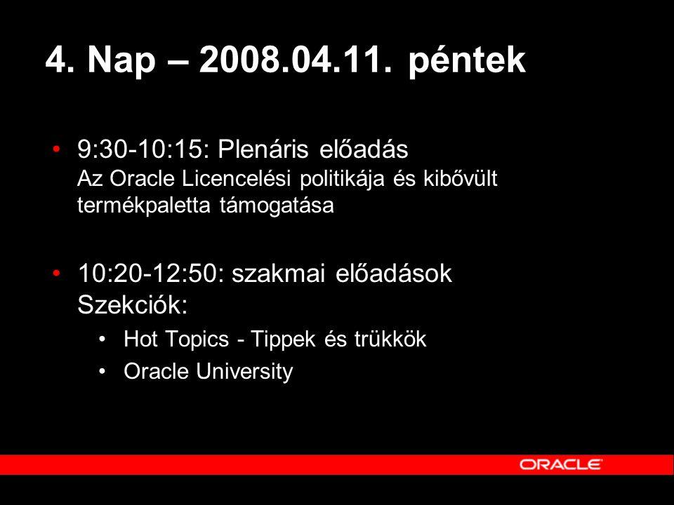 4. Nap – 2008.04.11. péntek •9:30-10:15: Plenáris előadás Az Oracle Licencelési politikája és kibővült termékpaletta támogatása •10:20-12:50: szakmai