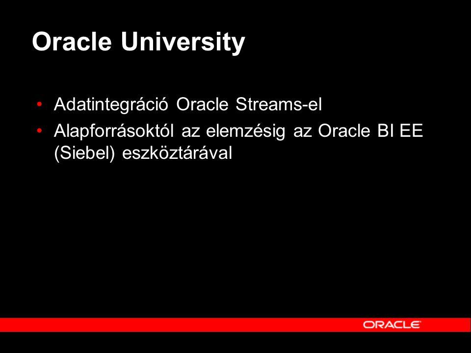 Oracle University •Adatintegráció Oracle Streams-el •Alapforrásoktól az elemzésig az Oracle BI EE (Siebel) eszköztárával
