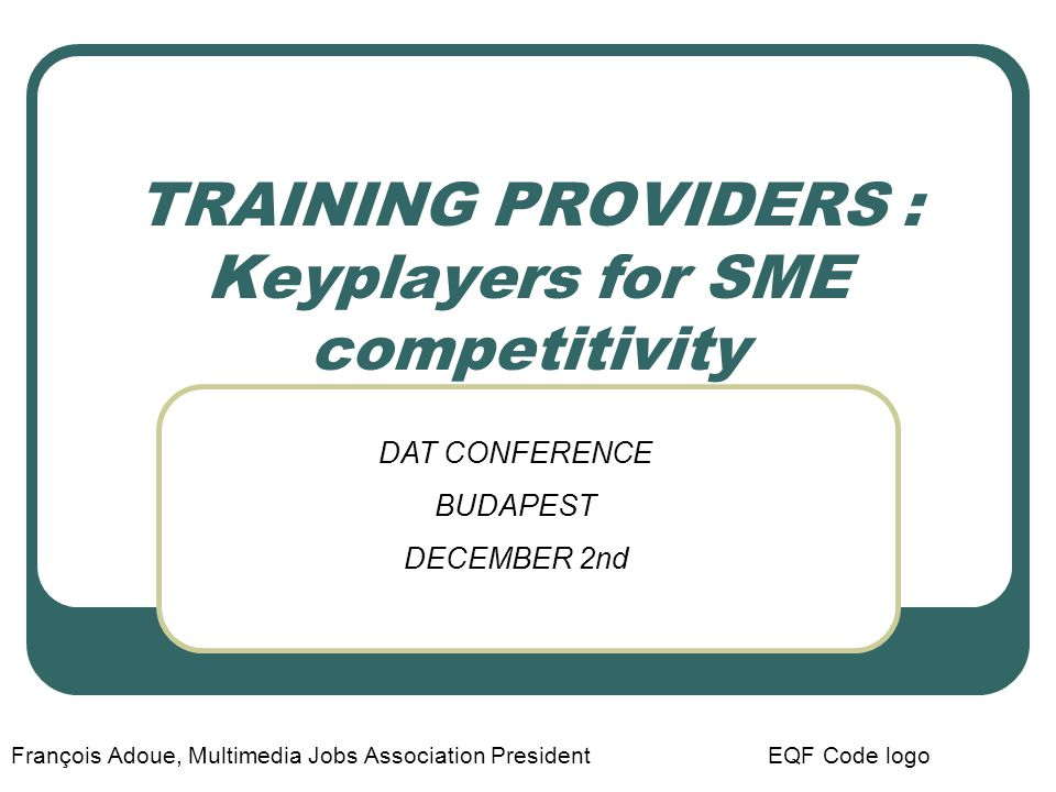 TRAINING PROVIDERS : Keyplayers for SME competitivity François Adoue, Multimedia Jobs Association President EQF Code logo DAT CONFERENCE BUDAPEST DECE