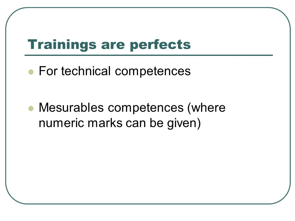 Trainings are perfects  For technical competences  Mesurables competences (where numeric marks can be given)
