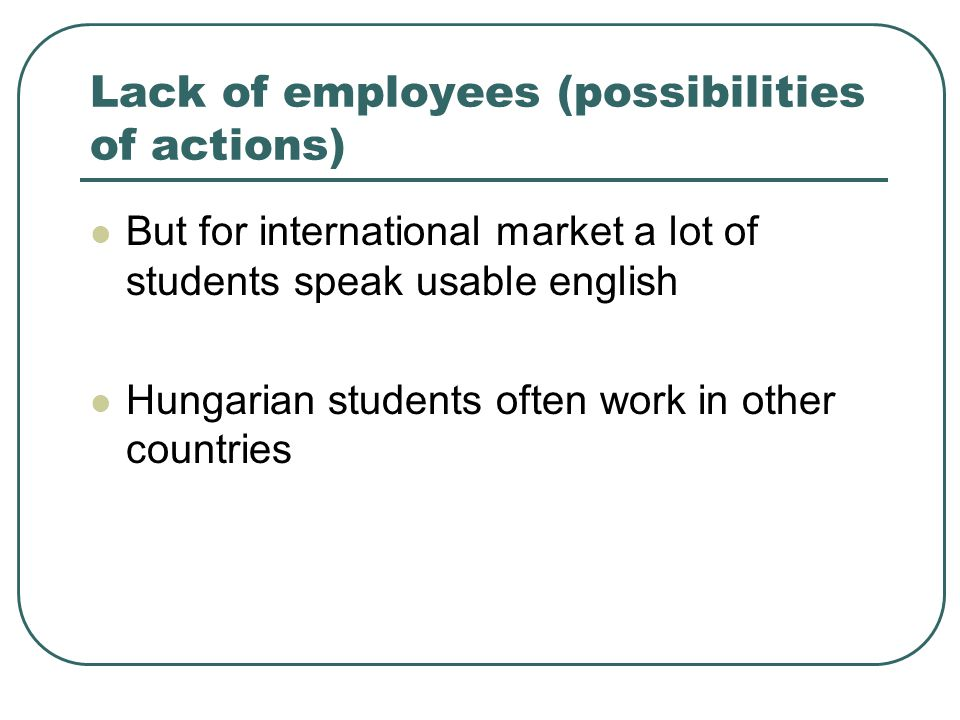 Lack of employees (possibilities of actions)  But for international market a lot of students speak usable english  Hungarian students often work in
