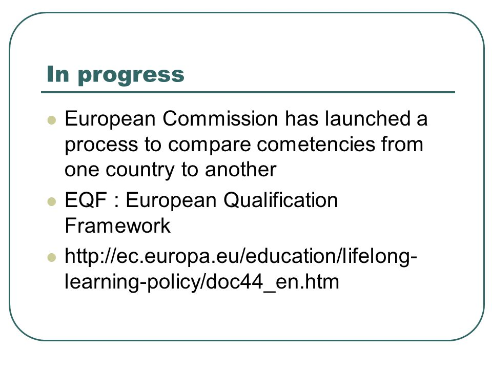 In progress  European Commission has launched a process to compare cometencies from one country to another  EQF : European Qualification Framework 