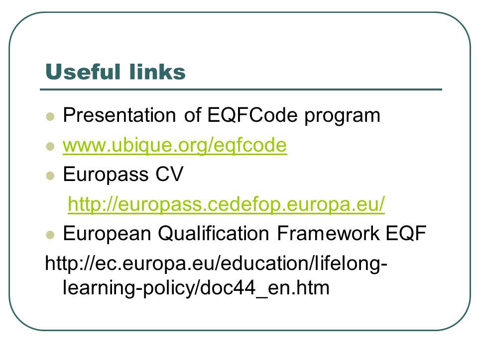 Useful links  Presentation of EQFCode program  www.ubique.org/eqfcode www.ubique.org/eqfcode  Europass CV http://europass.cedefop.europa.eu/  European Qualification Framework EQF http://ec.europa.eu/education/lifelong- learning-policy/doc44_en.htm