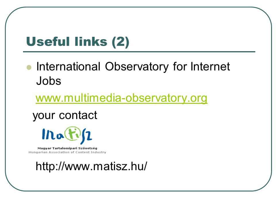 Useful links (2)  International Observatory for Internet Jobs www.multimedia-observatory.org your contact http://www.matisz.hu/