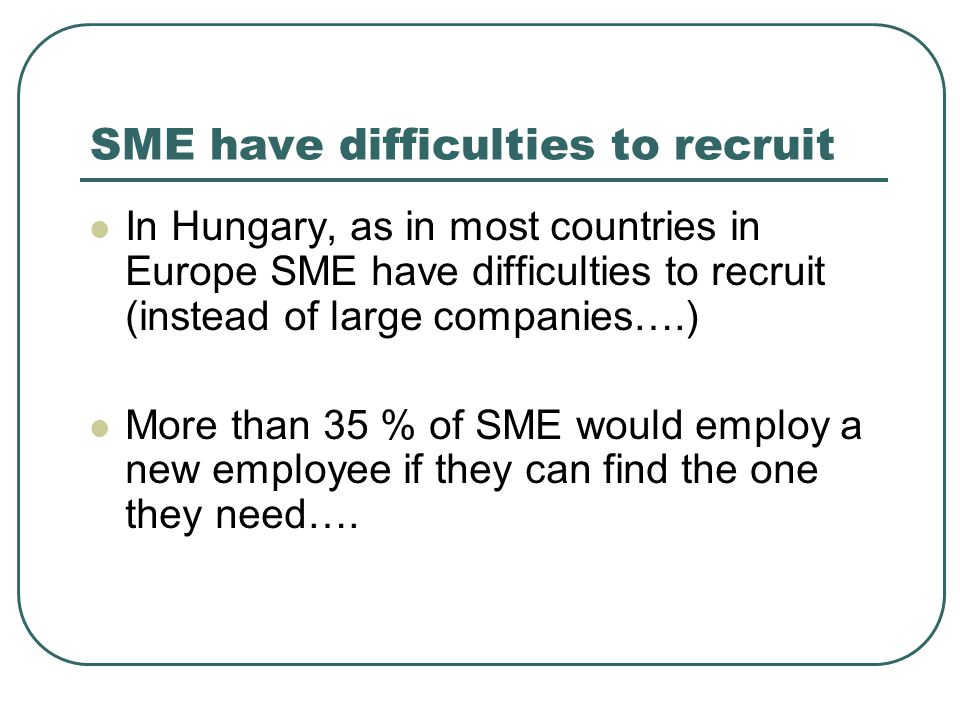 SME have difficulties to recruit  In Hungary, as in most countries in Europe SME have difficulties to recruit (instead of large companies….)  More t