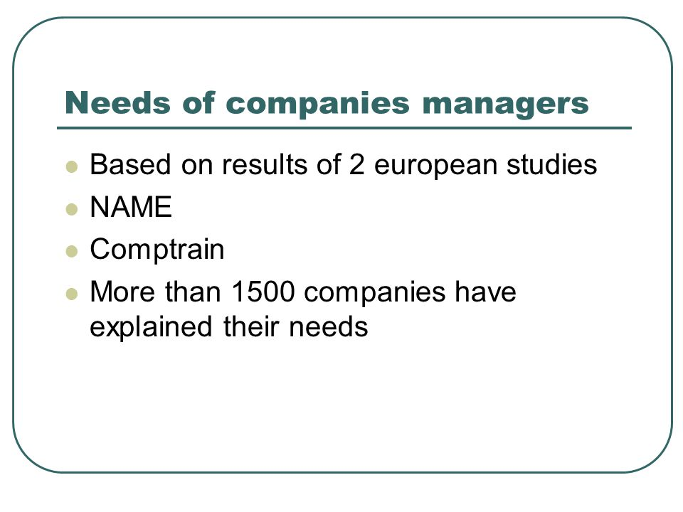 Needs of companies managers  Based on results of 2 european studies  NAME  Comptrain  More than 1500 companies have explained their needs