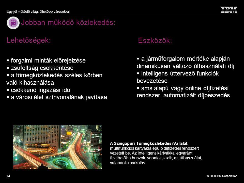 © 2009 IBM Corporation Egy jól működő világ, élhetőbb városokkal 14 Jobban működő közlekedés: Lehetőségek:  a járműforgalom mértéke alapján dinamikus