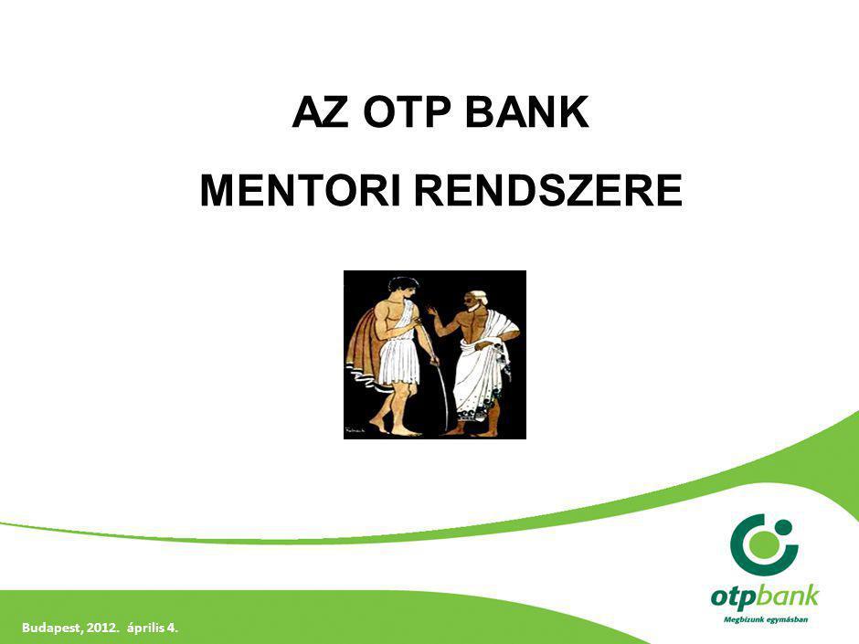 BIZALMAS! ÜZLETI TITOK! Budapest, 2012. április 4. AZ OTP BANK MENTORI RENDSZERE