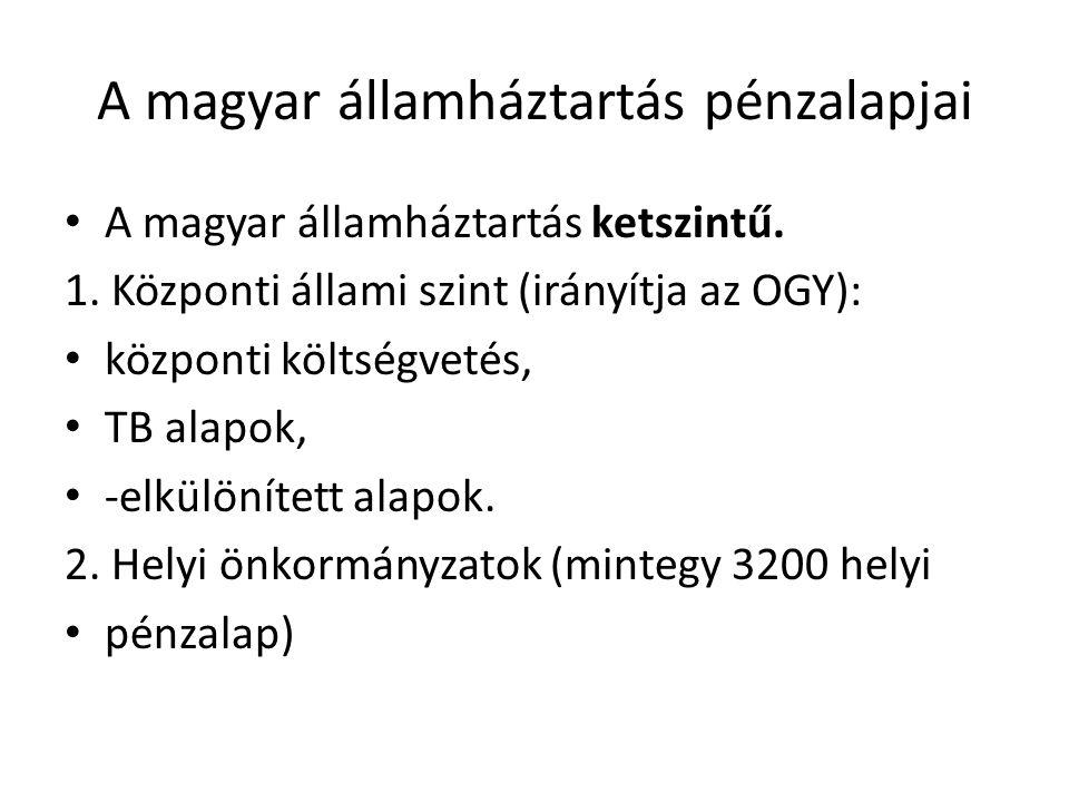 A magyar államháztartás pénzalapjai • A magyar államháztartás ketszintű. 1. Központi állami szint (irányítja az OGY): • központi költségvetés, • TB al