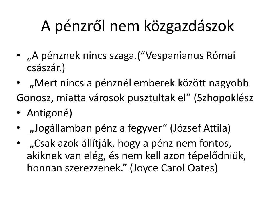 """A pénzről nem közgazdászok • """"A pénznek nincs szaga.( Vespanianus Római császár.) • """"Mert nincs a pénznél emberek között nagyobb Gonosz, miatta városok pusztultak el (Szhopoklész • Antigoné) • """"Jogállamban pénz a fegyver (József Attila) • """"Csak azok állítják, hogy a pénz nem fontos, akiknek van elég, és nem kell azon tépelődniük, honnan szerezzenek. (Joyce Carol Oates)"""