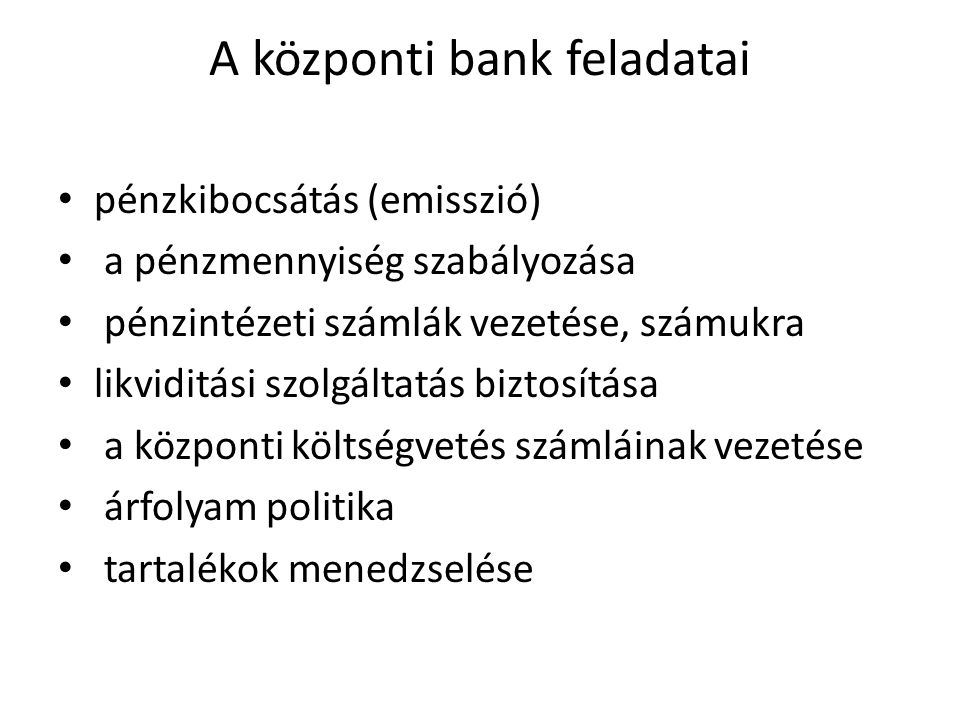 A központi bank feladatai • pénzkibocsátás (emisszió) • a pénzmennyiség szabályozása • pénzintézeti számlák vezetése, számukra • likviditási szolgáltatás biztosítása • a központi költségvetés számláinak vezetése • árfolyam politika • tartalékok menedzselése