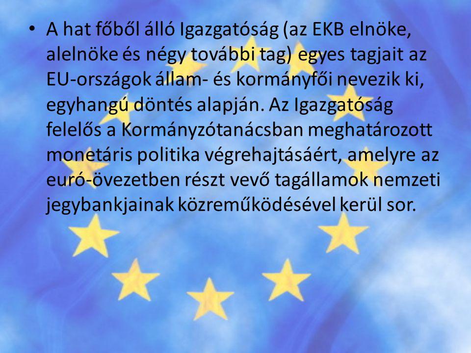 • A hat főből álló Igazgatóság (az EKB elnöke, alelnöke és négy további tag) egyes tagjait az EU-országok állam- és kormányfői nevezik ki, egyhangú dö
