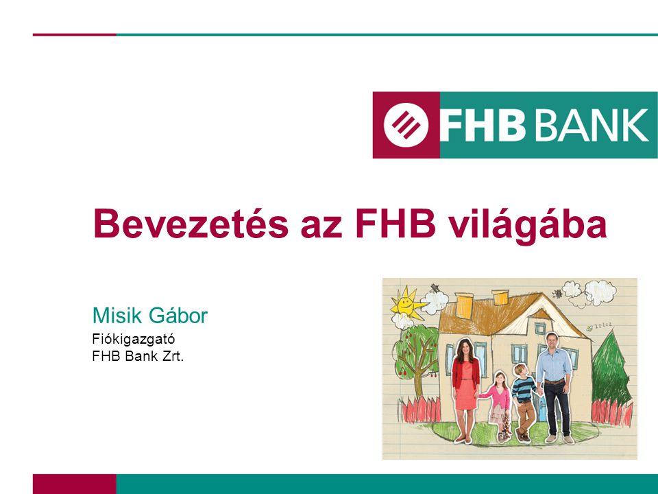 Bevezetés az FHB világába Misik Gábor Fiókigazgató FHB Bank Zrt.