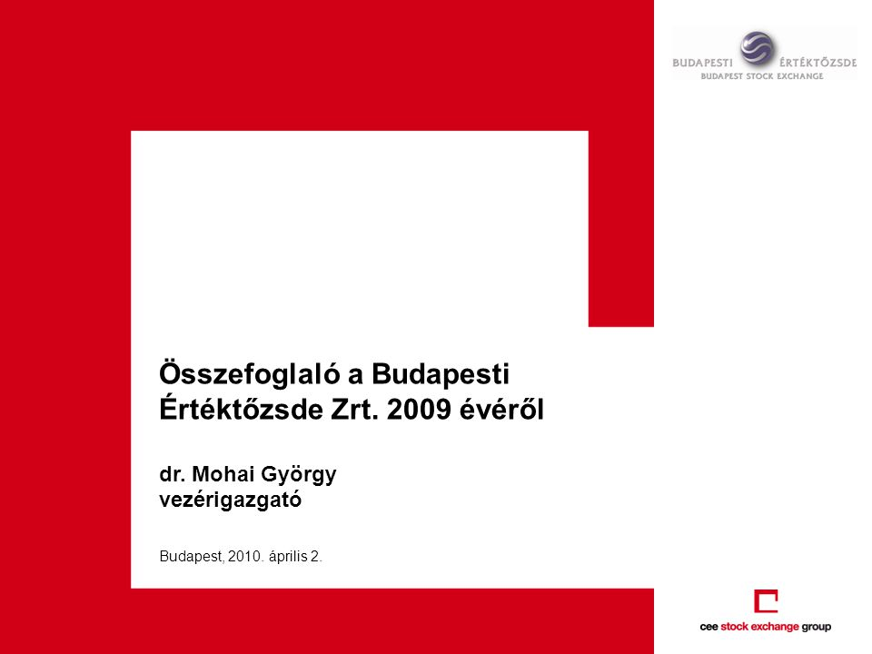 Összefoglaló a Budapesti Értéktőzsde Zrt. 2009 évéről dr. Mohai György vezérigazgató Budapest, 2010. április 2.