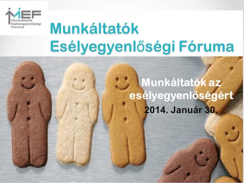 Munkáltatók Esélyegyenl ő ségi Fóruma Munkáltatók az esélyegyenl ő ségért 2014. Január 30.