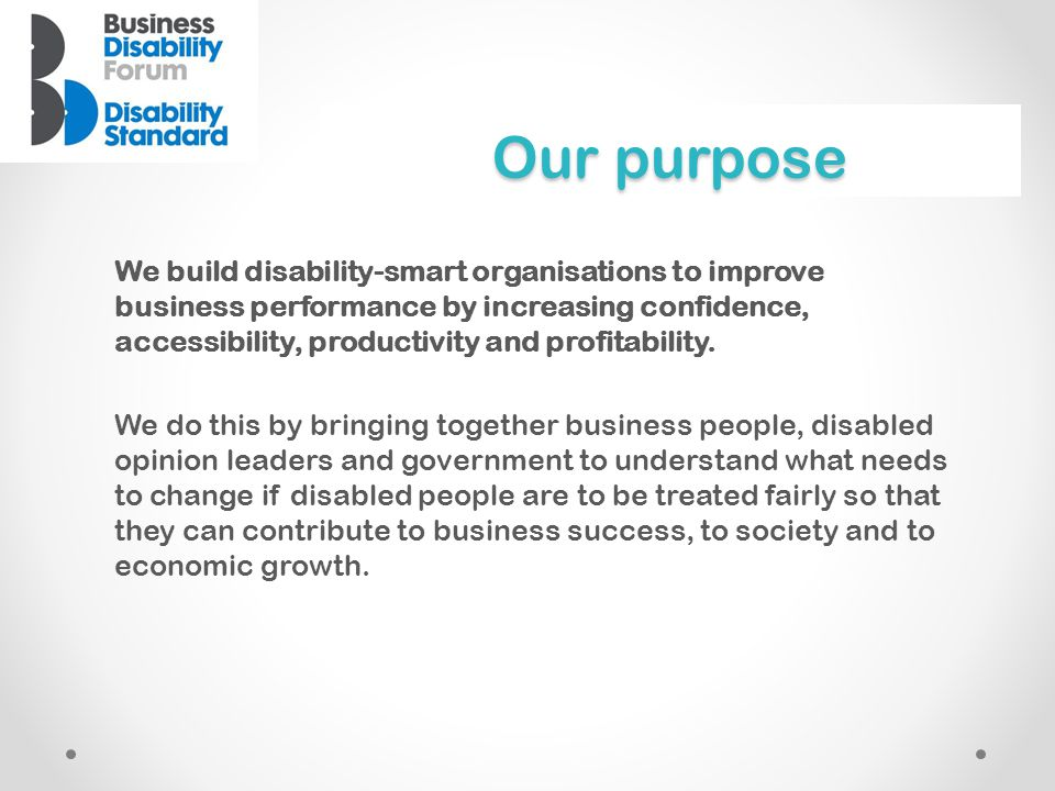 Our purpose We build disability-smart organisations to improve business performance by increasing confidence, accessibility, productivity and profitab