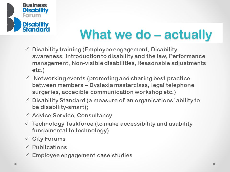 What we do – actually  Disability training (Employee engagement, Disability awareness, Introduction to disability and the law, Performance management