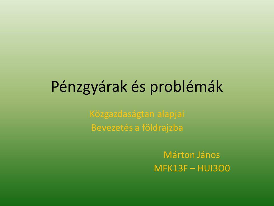 Pénzgyárak és problémák Közgazdaságtan alapjai Bevezetés a földrajzba Márton János MFK13F – HUI3O0