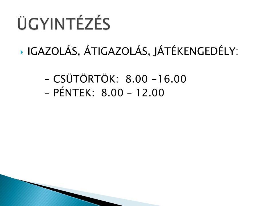  IGAZOLÁS, ÁTIGAZOLÁS, JÁTÉKENGEDÉLY: - CSÜTÖRTÖK: 8.00 -16.00 - PÉNTEK: 8.00 – 12.00