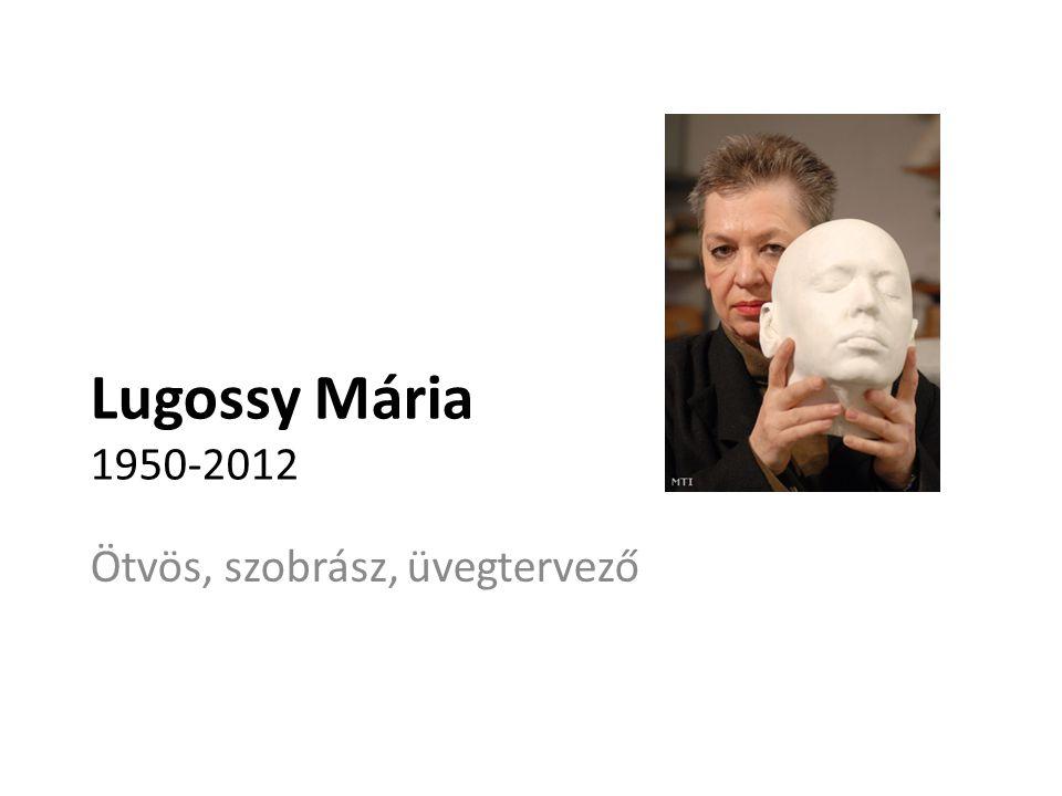 Lugossy Mária 1950-2012 Ötvös, szobrász, üvegtervező