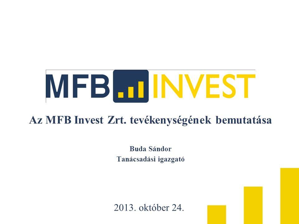 Az MFB Invest Zrt. tevékenységének bemutatása Buda Sándor Tanácsadási igazgató 2013. október 24.