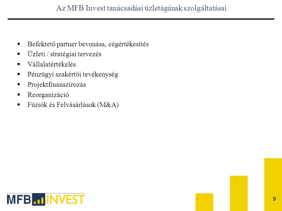 9 Az MFB Invest tanácsadási üzletágának szolgáltatásai  Befektető partner bevonása, cégértékesítés  Üzleti / stratégiai tervezés  Vállalatértékelés