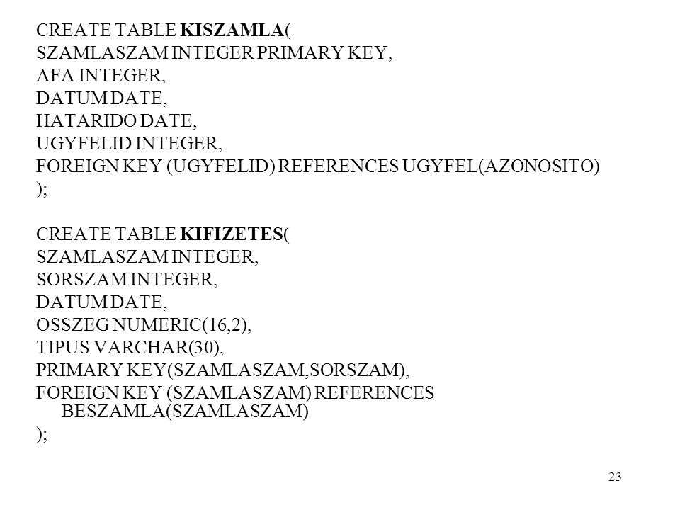 CREATE TABLE KISZAMLA( SZAMLASZAM INTEGER PRIMARY KEY, AFA INTEGER, DATUM DATE, HATARIDO DATE, UGYFELID INTEGER, FOREIGN KEY (UGYFELID) REFERENCES UGYFEL(AZONOSITO) ); CREATE TABLE KIFIZETES( SZAMLASZAM INTEGER, SORSZAM INTEGER, DATUM DATE, OSSZEG NUMERIC(16,2), TIPUS VARCHAR(30), PRIMARY KEY(SZAMLASZAM,SORSZAM), FOREIGN KEY (SZAMLASZAM) REFERENCES BESZAMLA(SZAMLASZAM) ); 23