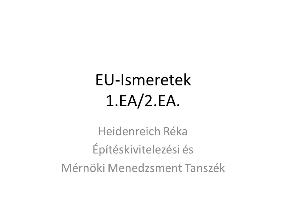 EU-Ismeretek 1.EA/2.EA. Heidenreich Réka Építéskivitelezési és Mérnöki Menedzsment Tanszék