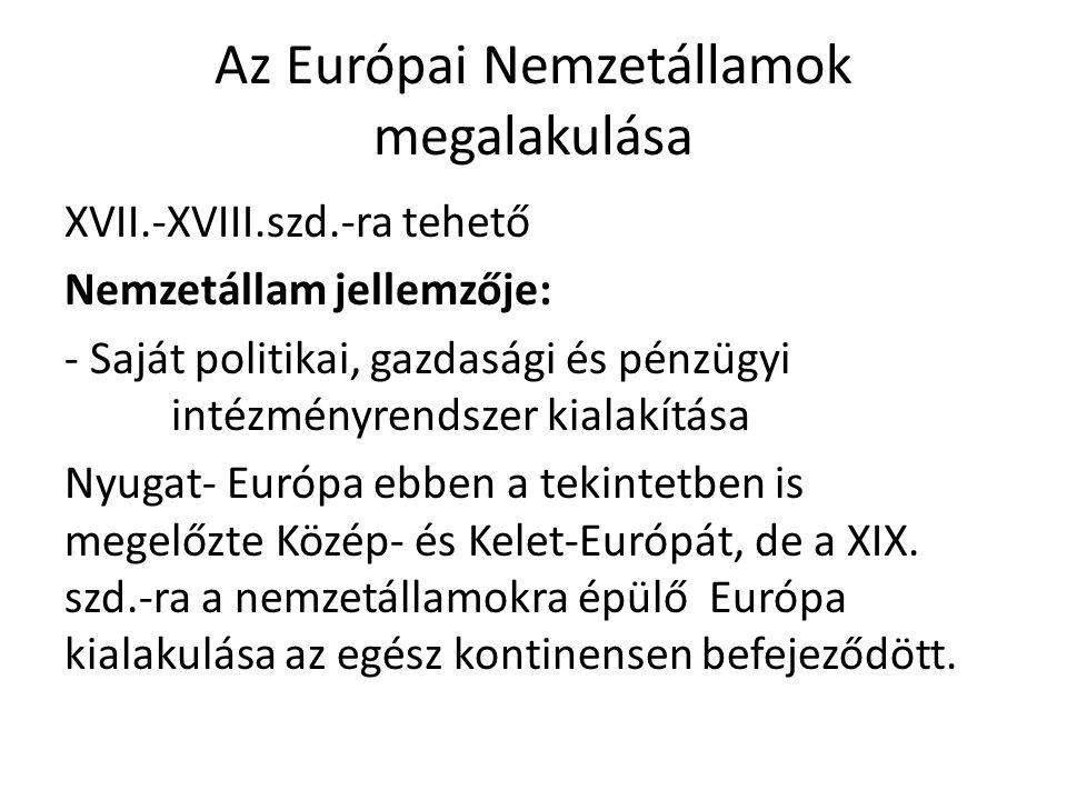 Az Európai Nemzetállamok megalakulása XVII.-XVIII.szd.-ra tehető Nemzetállam jellemzője: - Saját politikai, gazdasági és pénzügyi intézményrendszer ki