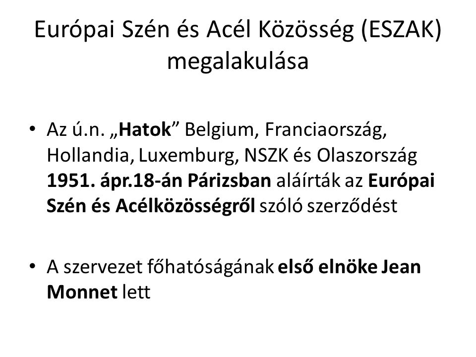 """Európai Szén és Acél Közösség (ESZAK) megalakulása • Az ú.n. """"Hatok"""" Belgium, Franciaország, Hollandia, Luxemburg, NSZK és Olaszország 1951. ápr.18-án"""