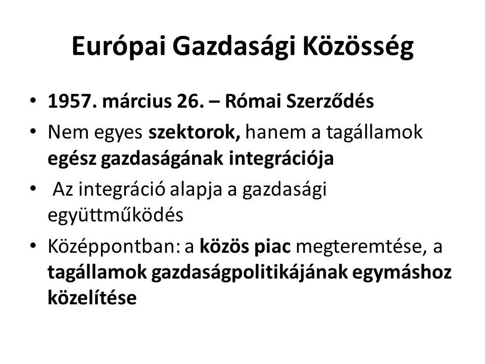 Európai Gazdasági Közösség • 1957. március 26. – Római Szerződés • Nem egyes szektorok, hanem a tagállamok egész gazdaságának integrációja • Az integr