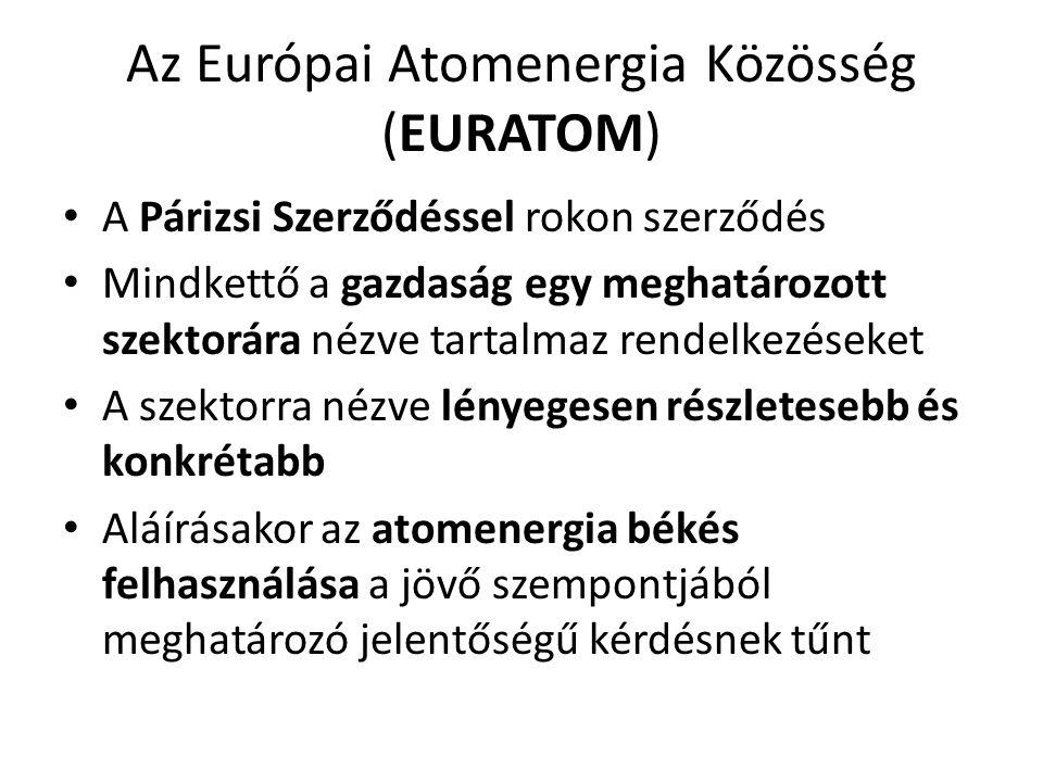 Az Európai Atomenergia Közösség (EURATOM) • A Párizsi Szerződéssel rokon szerződés • Mindkettő a gazdaság egy meghatározott szektorára nézve tartalmaz