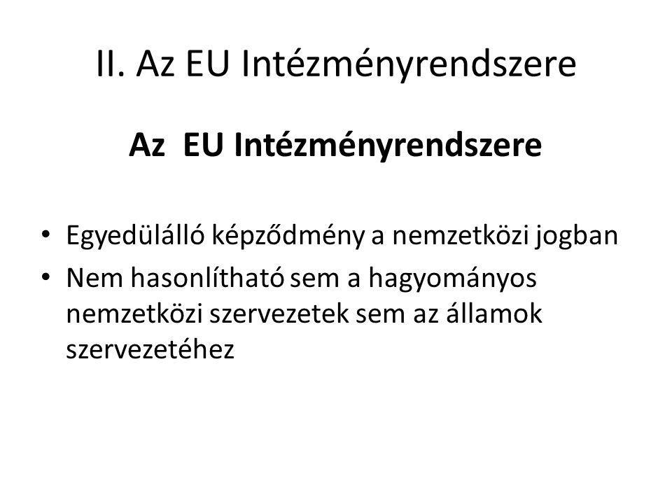 II. Az EU Intézményrendszere Az EU Intézményrendszere • Egyedülálló képződmény a nemzetközi jogban • Nem hasonlítható sem a hagyományos nemzetközi sze