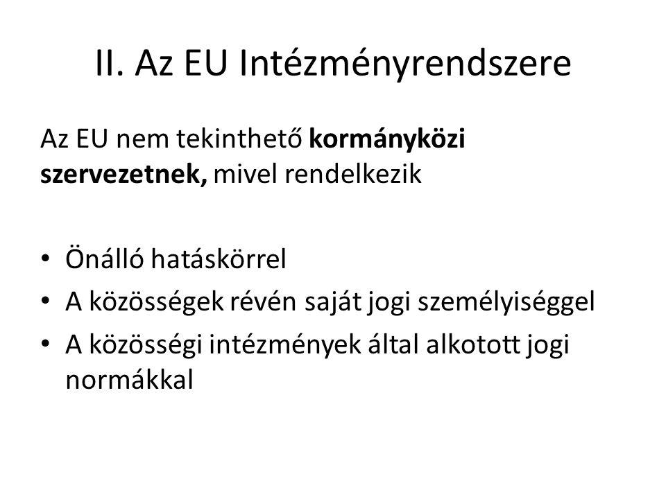 II. Az EU Intézményrendszere Az EU nem tekinthető kormányközi szervezetnek, mivel rendelkezik • Önálló hatáskörrel • A közösségek révén saját jogi sze