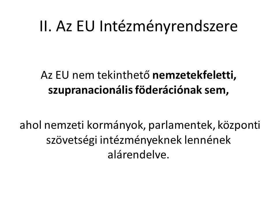 II. Az EU Intézményrendszere Az EU nem tekinthető nemzetekfeletti, szupranacionális föderációnak sem, ahol nemzeti kormányok, parlamentek, központi sz