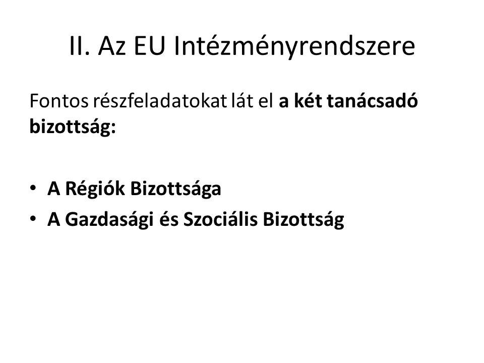 II. Az EU Intézményrendszere Fontos részfeladatokat lát el a két tanácsadó bizottság: • A Régiók Bizottsága • A Gazdasági és Szociális Bizottság