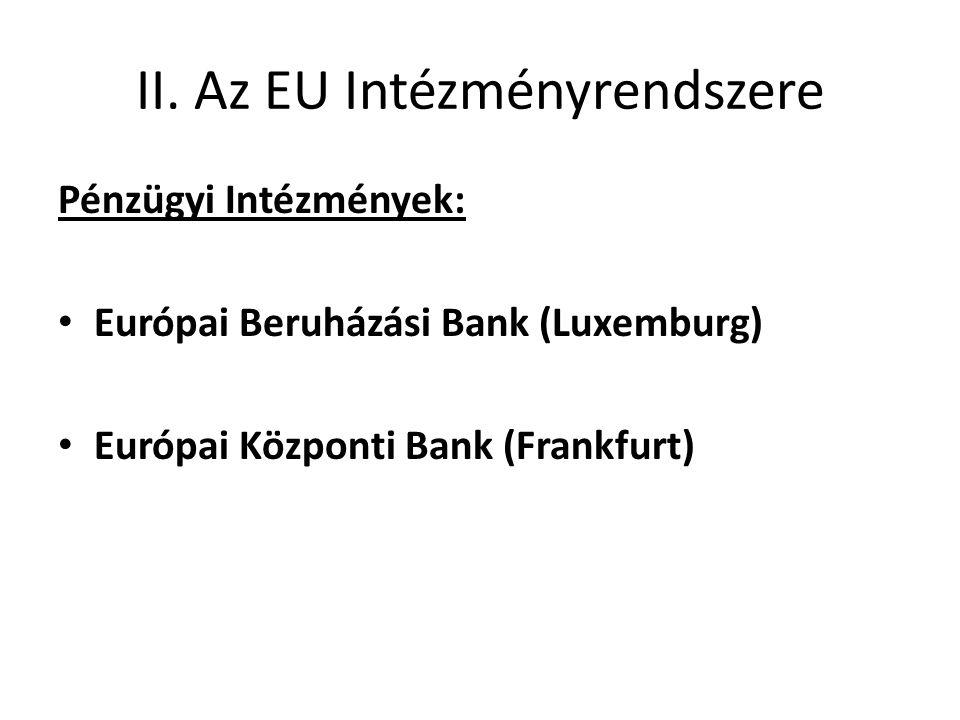 II. Az EU Intézményrendszere Pénzügyi Intézmények: • Európai Beruházási Bank (Luxemburg) • Európai Központi Bank (Frankfurt)
