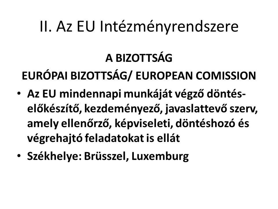 II. Az EU Intézményrendszere A BIZOTTSÁG EURÓPAI BIZOTTSÁG/ EUROPEAN COMISSION • Az EU mindennapi munkáját végző döntés- előkészítő, kezdeményező, jav