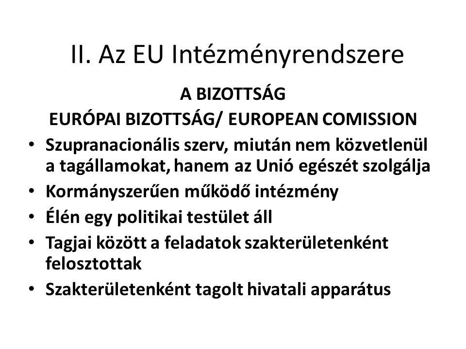 II. Az EU Intézményrendszere A BIZOTTSÁG EURÓPAI BIZOTTSÁG/ EUROPEAN COMISSION • Szupranacionális szerv, miután nem közvetlenül a tagállamokat, hanem