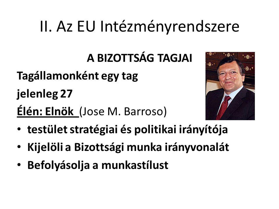 II. Az EU Intézményrendszere A BIZOTTSÁG TAGJAI Tagállamonként egy tag jelenleg 27 Élén: Elnök (Jose M. Barroso) • testület stratégiai és politikai ir