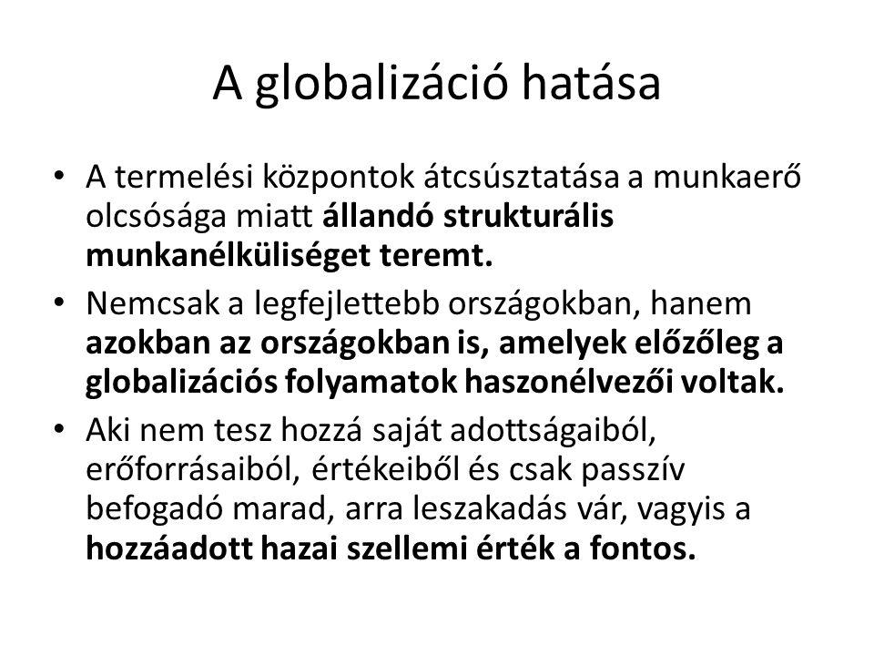 A globalizáció hatása • A termelési központok átcsúsztatása a munkaerő olcsósága miatt állandó strukturális munkanélküliséget teremt. • Nemcsak a legf