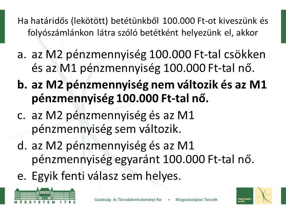 Ha határidős (lekötött) betétünkből 100.000 Ft-ot kiveszünk és folyószámlánkon látra szóló betétként helyezünk el, akkor a.az M2 pénzmennyiség 100.000