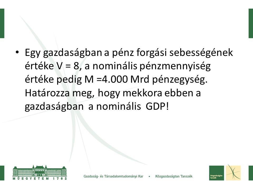 • Egy gazdaságban a pénz forgási sebességének értéke V = 8, a nominális pénzmennyiség értéke pedig M =4.000 Mrd pénzegység. Határozza meg, hogy mekkor