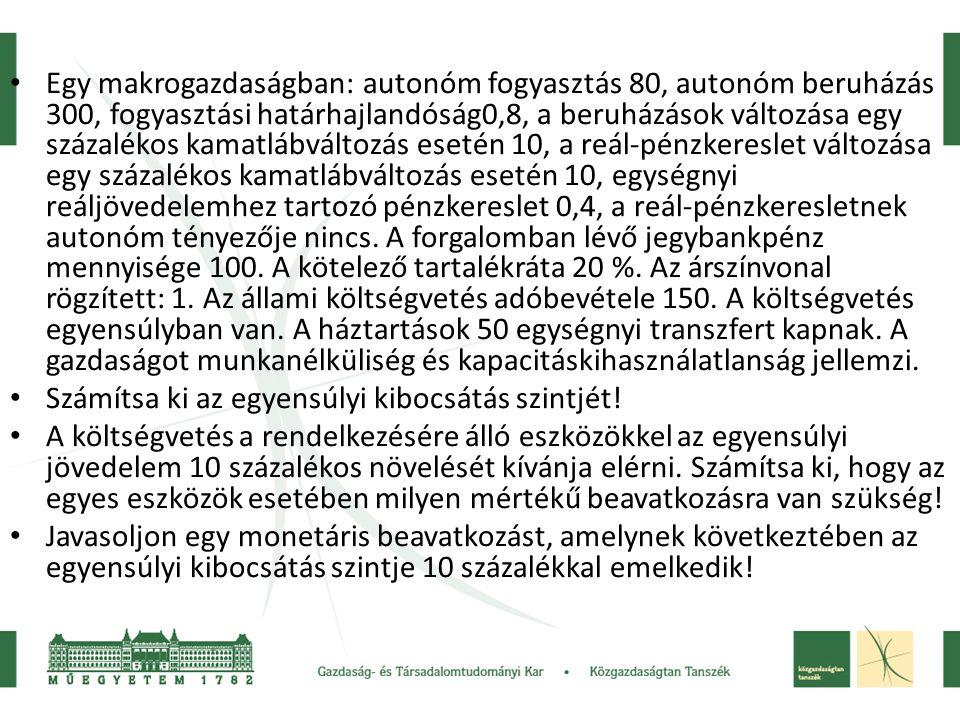 • Egy makrogazdaságban: autonóm fogyasztás 80, autonóm beruházás 300, fogyasztási határhajlandóság0,8, a beruházások változása egy százalékos kamatláb