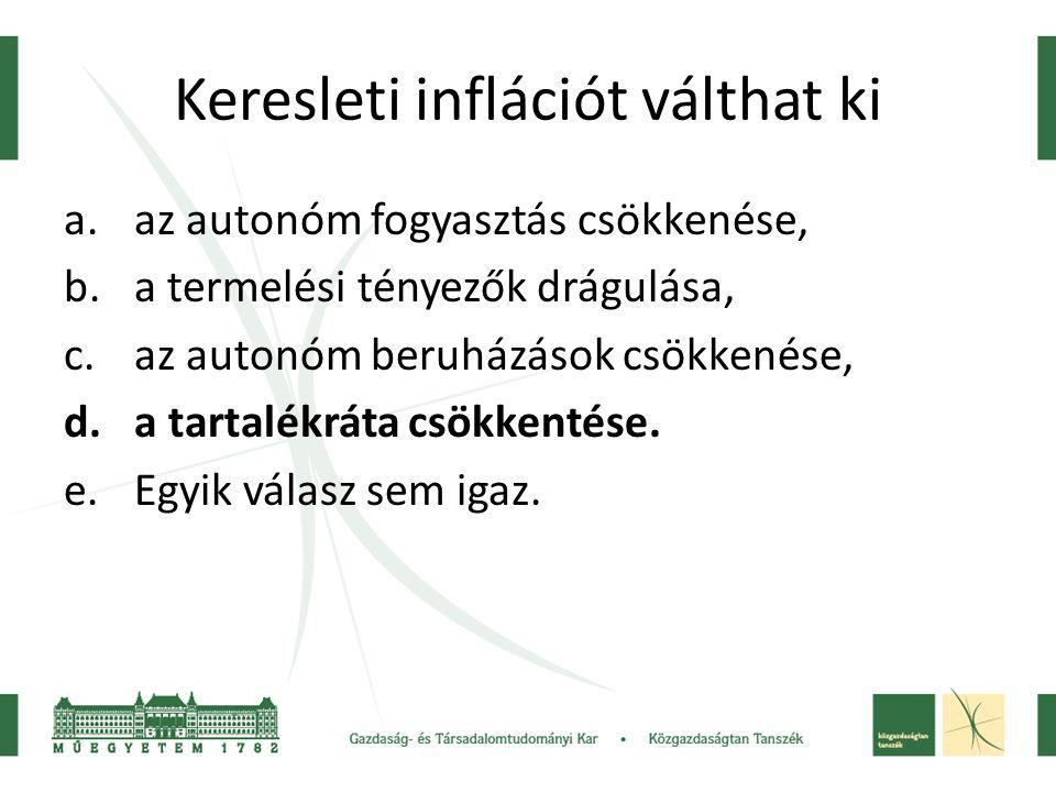 Keresleti inflációt válthat ki a.az autonóm fogyasztás csökkenése, b.a termelési tényezők drágulása, c.az autonóm beruházások csökkenése, d.a tartalék