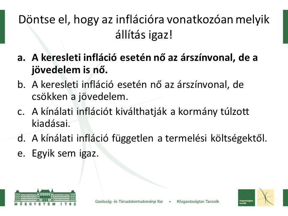 Döntse el, hogy az inflációra vonatkozóan melyik állítás igaz! a.A keresleti infláció esetén nő az árszínvonal, de a jövedelem is nő. b.A keresleti in